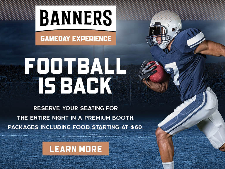 Banners Gameday Experience | Football is back | Click to learn more | Reserve Your Seating For The Entire Night | Packages start at $60
