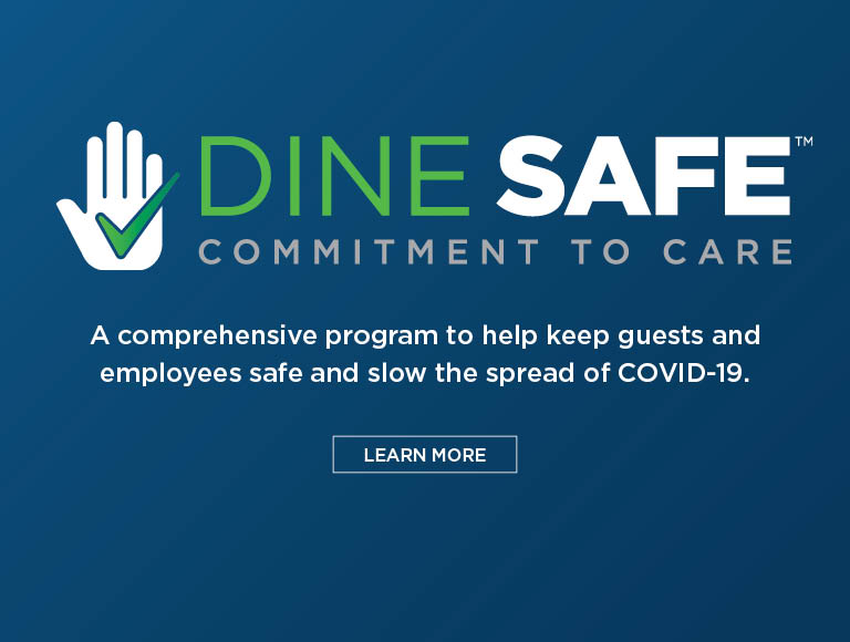 Dine Safe | Commitment To Care | A comprehensive program to help keep guests and employees safe and slow the spread of COVID-19 | Learn More