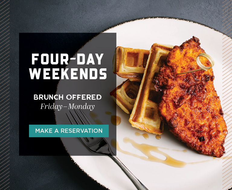 Make a Reservation | Four-Day Weekends | Brunch Offered Friday-Monday