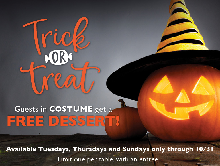 Trick or Treat   Guests in costume get a free dessert!   Limit one per table, with an entree