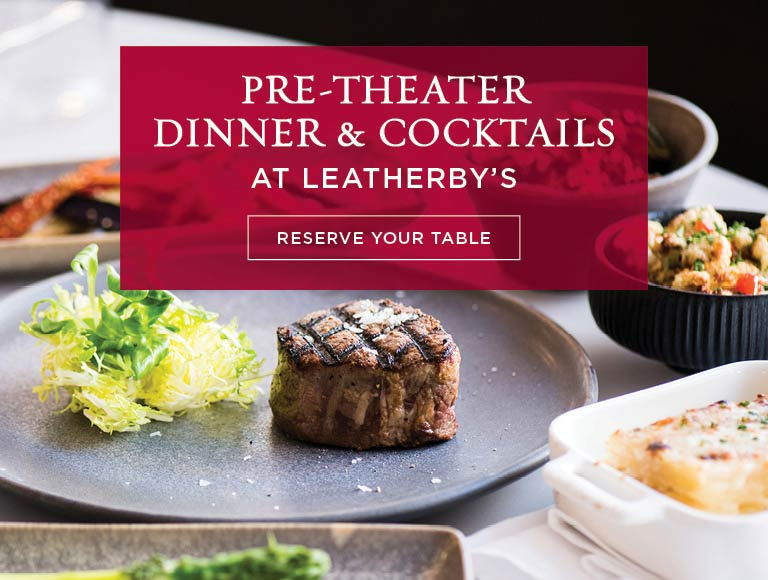 Pre-Theater Dinner & Cocktails at Leatherby's   Reserve Your Table Today