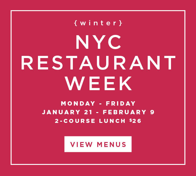 View Menus and Make Reservations | Winter NYC Restaurant Week | Monday-Friday | January 21 - February 9 | 2-Course Lunch $26
