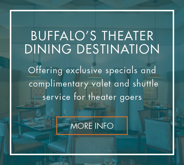 More Info | Patina 250, Buffalo's Theater Dining Destination | Offering exclusive specials and complimentary valet and shuttle service for theater goers