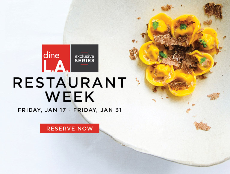 Reserve Now | dineL.A. Restaurant Week | Exclusive Series | Friday, Jan 17 - Friday, Jan 31