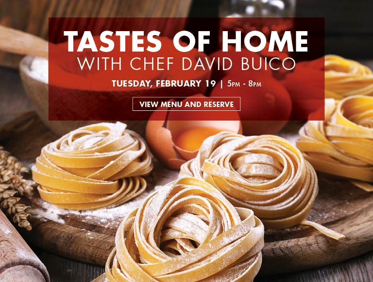 View menu & reserve for the Taste of Home with Chef Buico dinner   February 19, 2019
