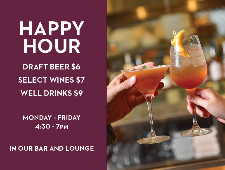 Happy Hour | Draft beer $6, select wines $7, well drinks $9 | Monday-Friday, 4:30-7PM | In our bar and lounge