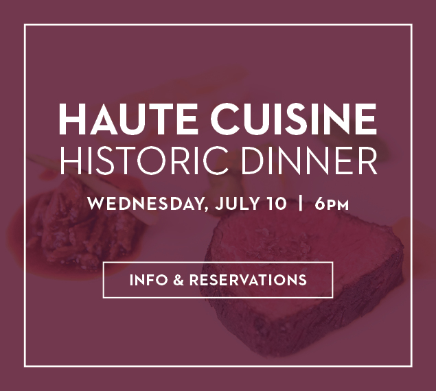 Info & Reservations | Haute Cuisine Historic Dinner | Wednesday, July 10 at 6PM