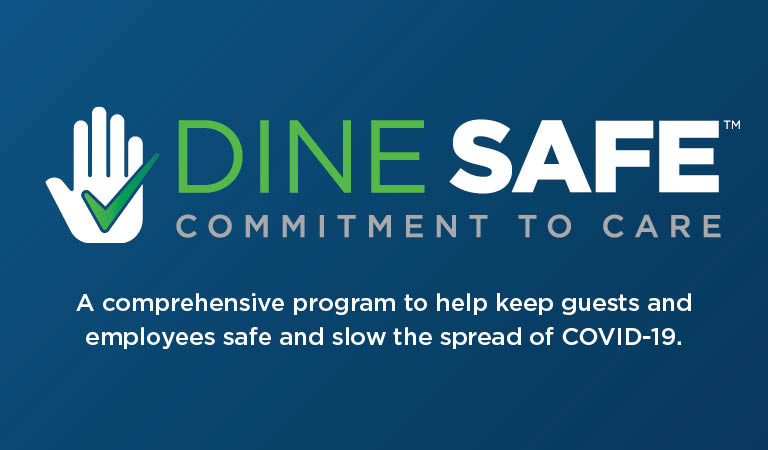 Dine SafeTM   Commitment to Care   A comprehensive program to help keep guests and employees safe and slow the spread of COVID-19.