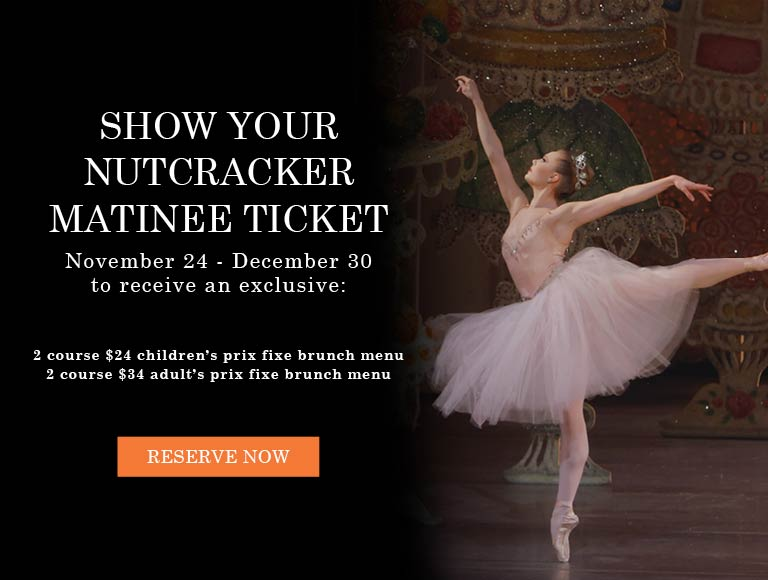 Reserve Now for and exclusive 2-course prix fixe menu for guests with a matinee Nutcracker ticket | Dinner special November 24 - December 30