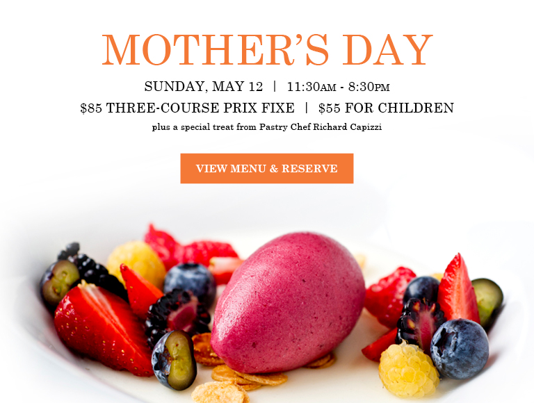 View Menu & Reserve   Mother's Day   Sunday, May 12   Seatings from 11:30AM-8:30PM