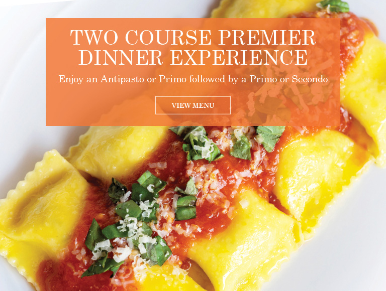 View Menu | Two Course Premier Dinner Experience | Enjoy an Antipasto or Primo followed by a Primo or Secondo