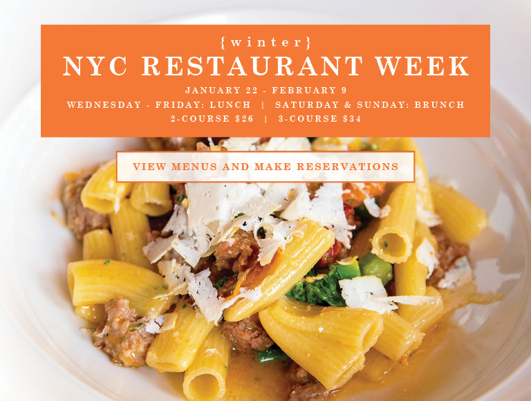View Menus and Make Reservations | Winter NYC Restaurant Week | January 22 - February 9 | Wednesday-Friday: Lunch | Saturday-Sunday: Brunch | 2-Course $26 | 3-Course $34